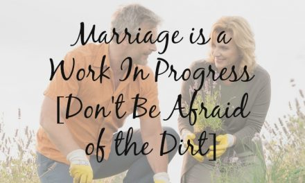 Great Marriages are a Work in Progress [Don't Be Afraid of the Dirt]