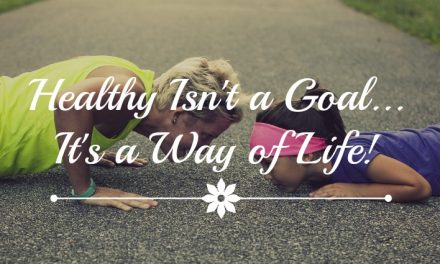 Healthy Isn't a Goal…It's a Way of Life!
