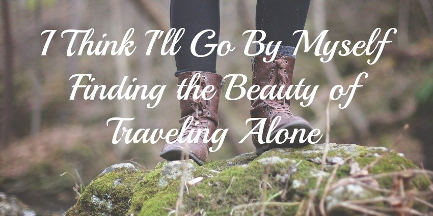 I Think Ill Go By Myself: Finding the Beauty of Traveling Alone