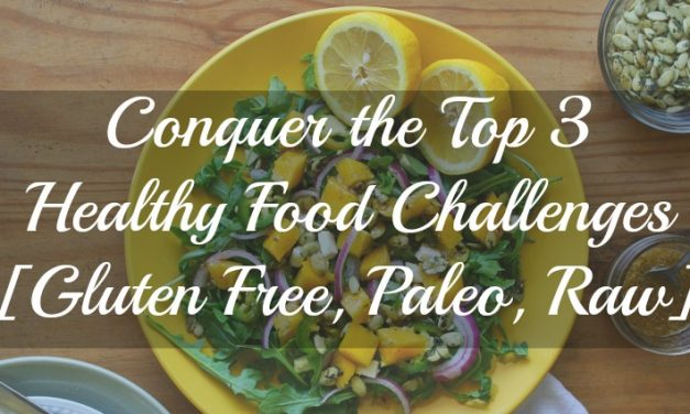 How to Conquer the Top 3 Healthy Food Challenges [Gluten Free, Paleo, Raw]