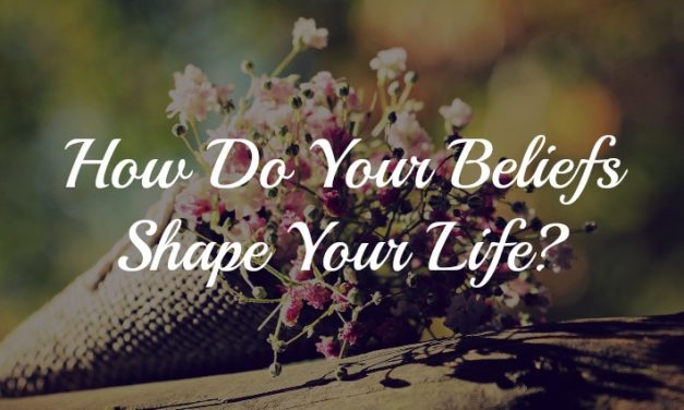 How Do Your Beliefs Shape Your Life?